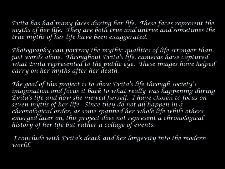 Evita has had many faces during her life.  These faces represent the myths of her life.  They are bo...