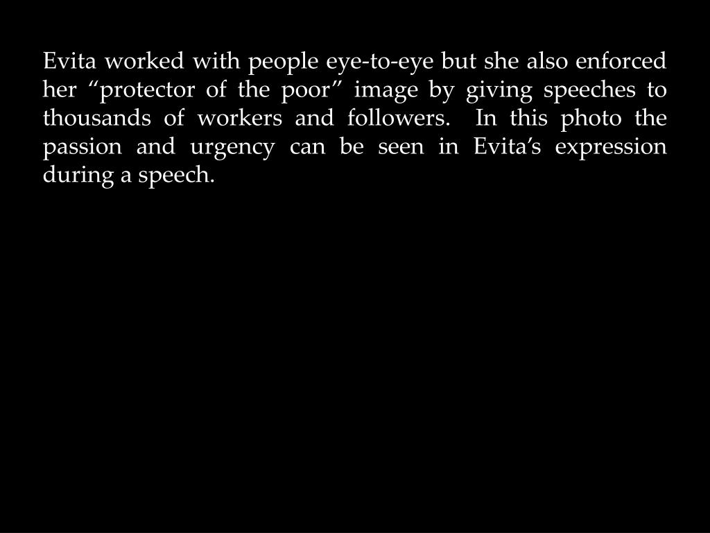"""Evita worked with people eye-to-eye but she also enforced her """"protector of the poor"""" image by giving speeches to thousands of workers and followers.  In this photo the passion and urgency can be seen in Evita's expression during a speech."""