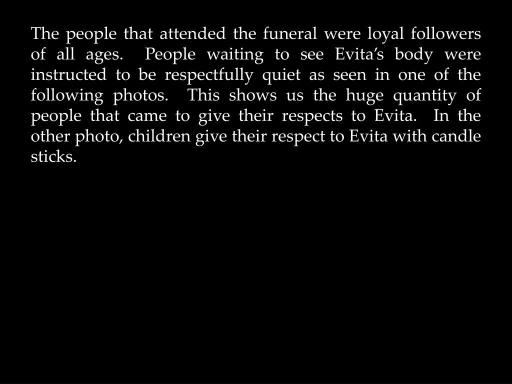 The people that attended the funeral were loyal followers of all ages.  People waiting to see Evita's body were instructed to be respectfully quiet as seen in one of the following photos.  This shows us the huge quantity of people that came to give their respects to Evita.  In the other photo, children give their respect to Evita with candle sticks.