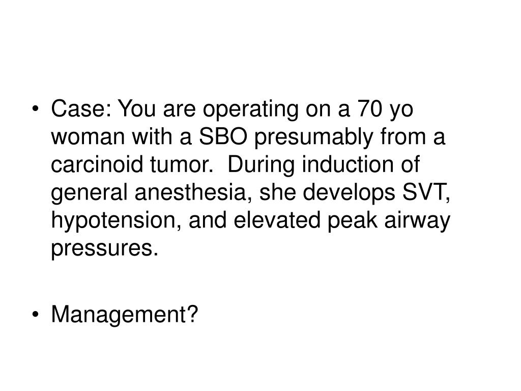 Case: You are operating on a 70 yo woman with a SBO presumably from a carcinoid tumor.  During induction of general anesthesia, she develops SVT, hypotension, and elevated peak airway pressures.
