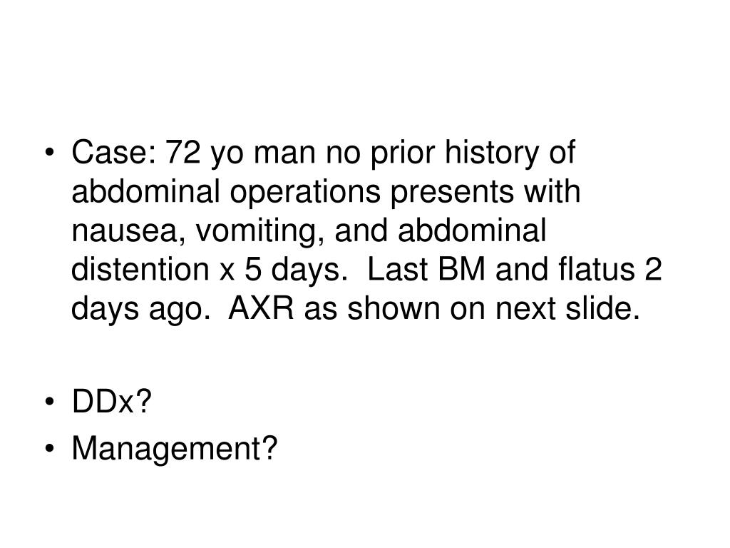 Case: 72 yo man no prior history of abdominal operations presents with nausea, vomiting, and abdominal distention x 5 days.  Last BM and flatus 2 days ago.  AXR as shown on next slide.