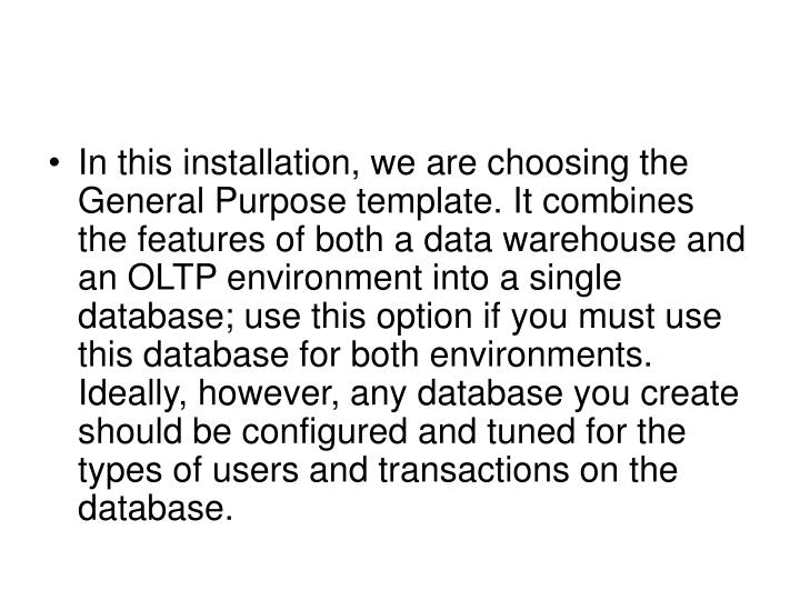 In this installation, we are choosing the General Purpose template. It combines the features of both a data warehouse and an OLTP environment into a single database; use this option if you must use this database for both environments. Ideally, however, any database you create should be configured and tuned for the types of users and transactions on the database.