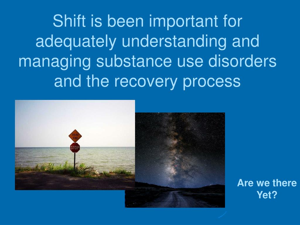 Shift is been important for adequately understanding and managing substance use disorders and the recovery process