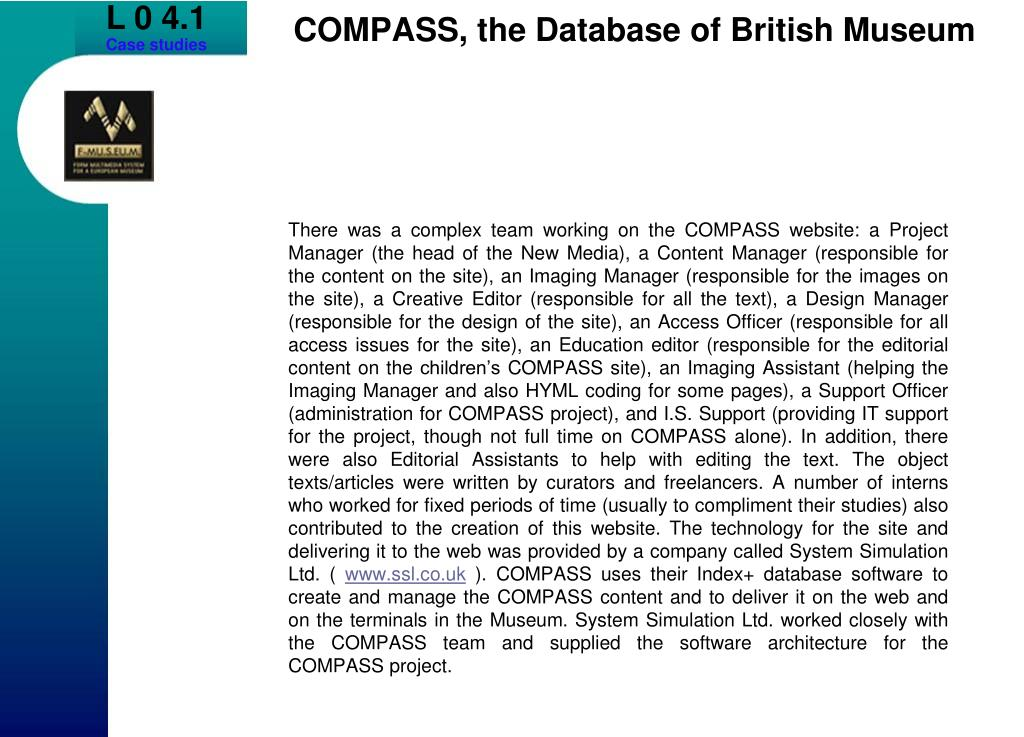 There was a complex team working on the COMPASS website: a Project Manager (the head of the New Media), a Content Manager (responsible for the content on the site), an Imaging Manager (responsible for the images on the site), a Creative Editor (responsible for all the text), a Design Manager (responsible for the design of the site), an Access Officer (responsible for all access issues for the site), an Education editor (responsible for the editorial content on the children's COMPASS site), an Imaging Assistant (helping the Imaging Manager and also HYML coding for some pages), a Support Officer (administration for COMPASS project), and I.S. Support (providing IT support for the project, though not full time on COMPASS alone). In addition, there were also Editorial Assistants to help with editing the text. The object texts/articles were written by curators and freelancers. A number of interns who worked for fixed periods of time (usually to compliment their studies) also contributed to the creation of this website. The technology for the site and delivering it to the web was provided by a company called System Simulation Ltd. (