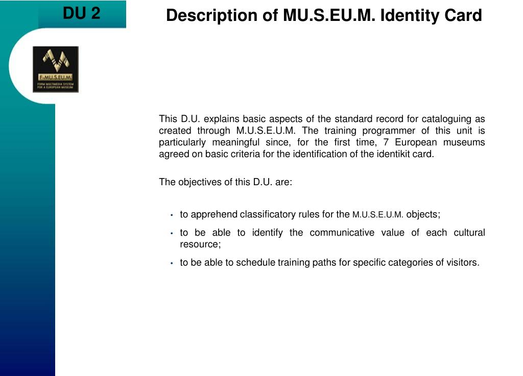 This D.U. explains basic aspects of the standard record for cataloguing as created through M.U.S.E.U.M. The training programmer of this unit is particularly meaningful since, for the first time, 7 European museums agreed on basic criteria for the identification of the identikit card.