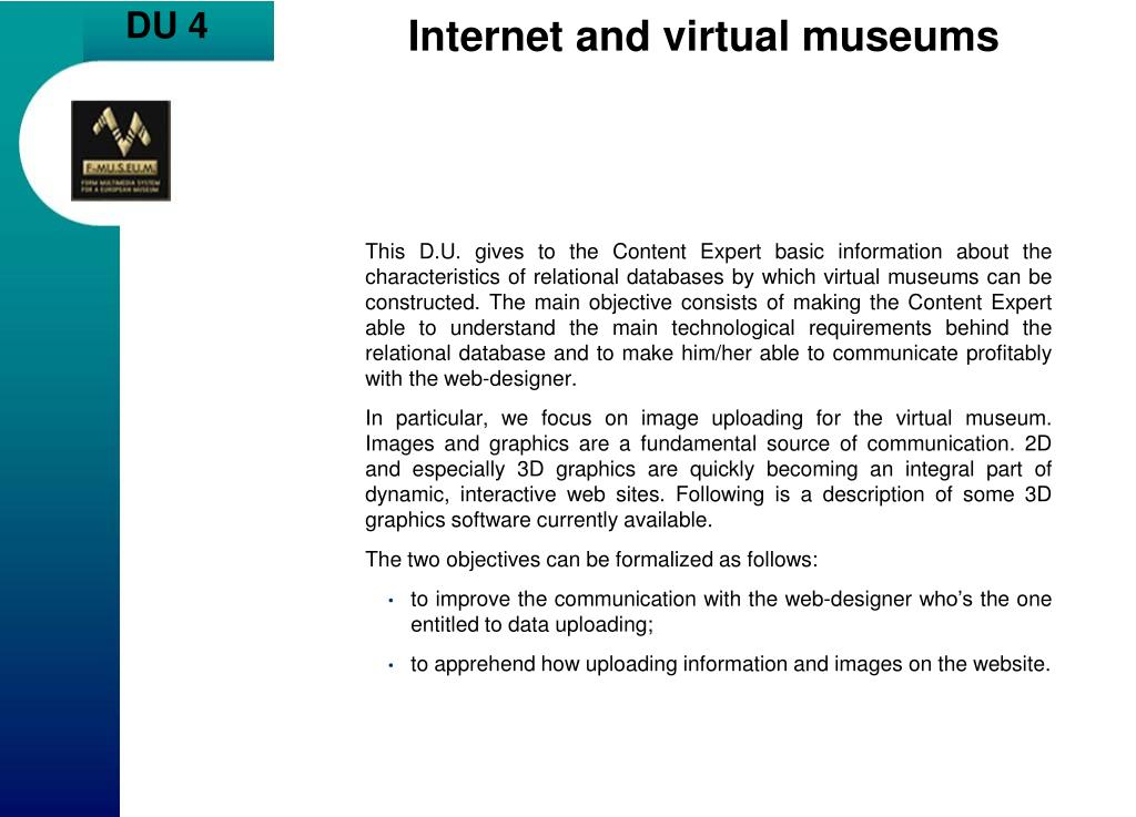 This D.U. gives to the Content Expert basic information about the characteristics of relational databases by which virtual museums can be constructed. The main objective consists of making the Content Expert able to understand the main technological requirements behind the relational database and to make him/her able to communicate profitably with the web-designer.