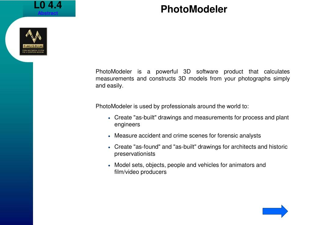 PhotoModeler is a powerful 3D software product that calculates measurements and constructs 3D models from your photographs simply and easily.