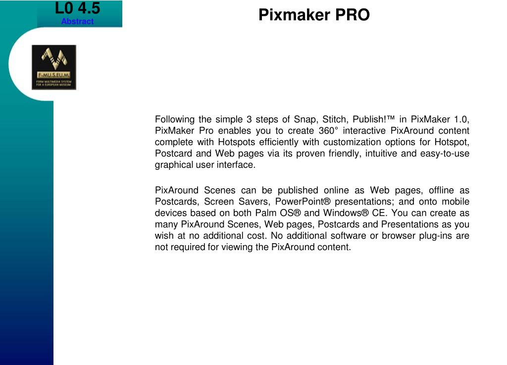 Following the simple 3 steps of Snap, Stitch, Publish!™ in PixMaker 1.0, PixMaker Pro enables you to create 360° interactive PixAround content complete with Hotspots efficiently with customization options for Hotspot, Postcard and Web pages via its proven friendly, intuitive and easy-to-use graphical user interface.