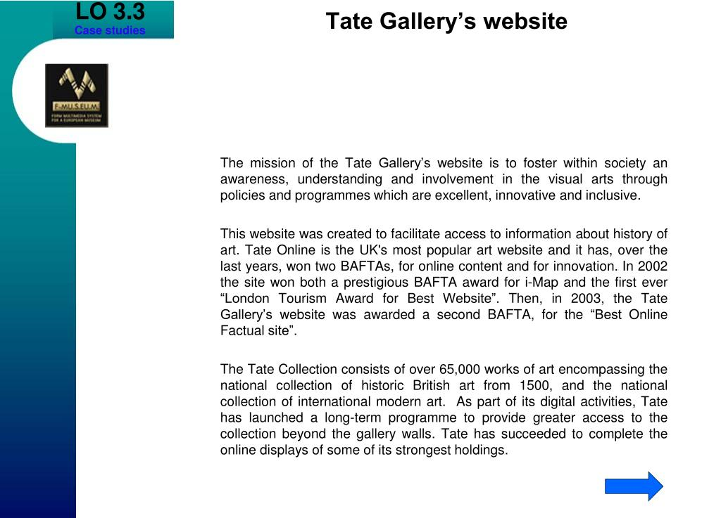 The mission of the Tate Gallery's website is to foster within society an awareness, understanding and involvement in the visual arts through policies and programmes which are excellent, innovative and inclusive.
