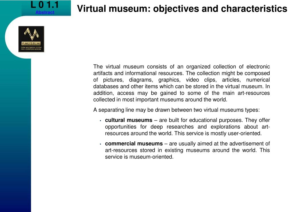 The virtual museum consists of an organized collection of electronic artifacts and informational resources. The collection might be composed of pictures, diagrams, graphics, video clips, articles, numerical databases and other items which can be stored in the virtual museum. In addition, access may be gained to some of the main art-resources collected in most important museums around the world.