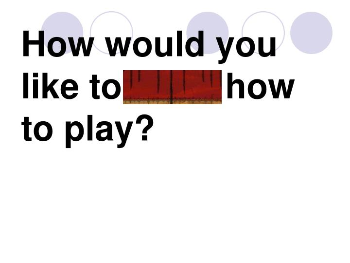 How would you like to learn how to play?