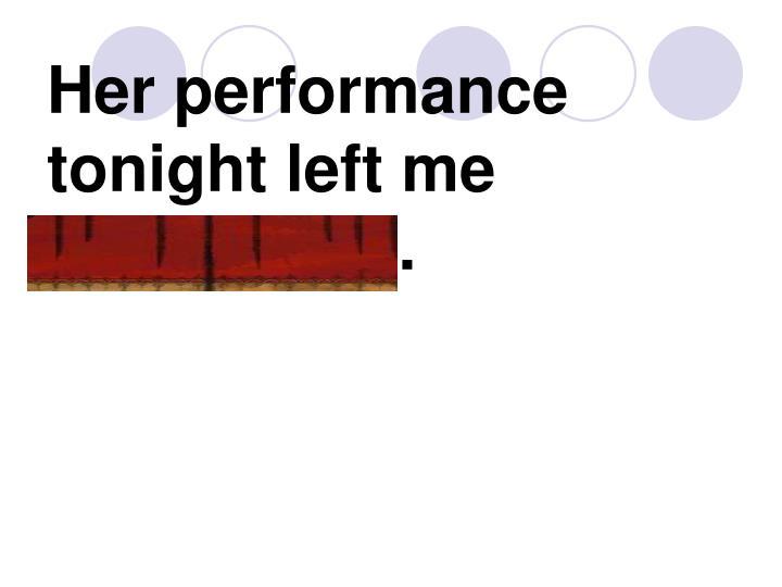 Her performance tonight left me speechless.