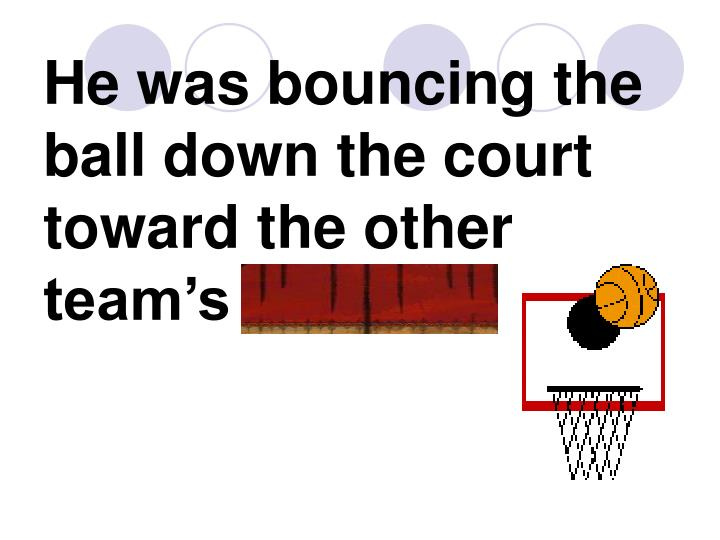 He was bouncing the ball down the court toward the other team's hoop.