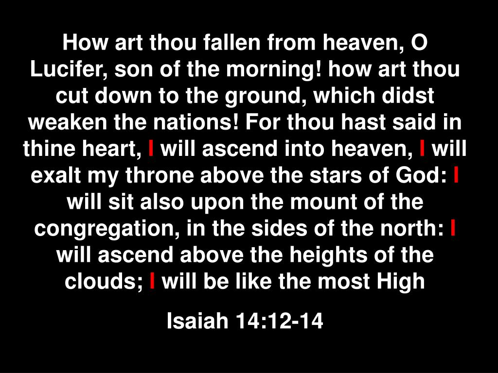 How art thou fallen from heaven, O Lucifer, son of the morning! how art thou cut down to the ground, which didst weaken the nations! For thou hast said in thine heart,