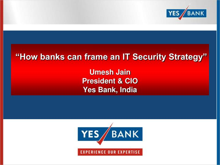 How banks can frame an it security strategy umesh jain president cio yes bank india