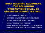 boat hoisting equipment the following precautions shall be observed during testing