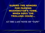 during the honors for passing washington s tomb when does the trolling cease