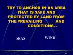try to anchor in an area that is safe and protected by land from the prevailing and conditions