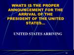 whats is the proper announcement for the arrival of the president of the united states