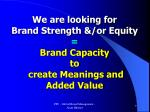 we are looking for brand strength or equity brand capacity to create meanings and added value