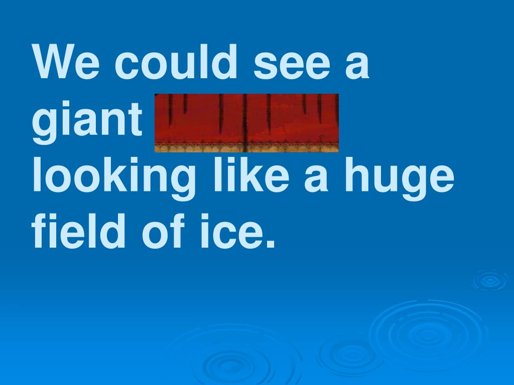 We could see a giant glacier looking like a huge field of ice.