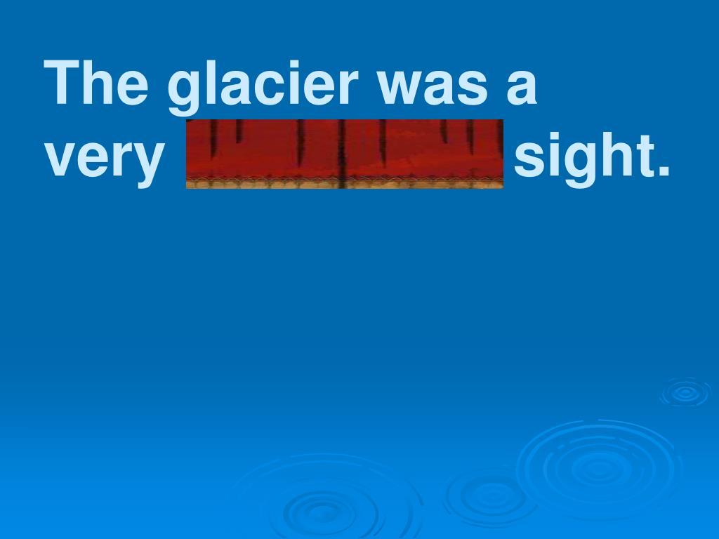 The glacier was a very impressive sight.