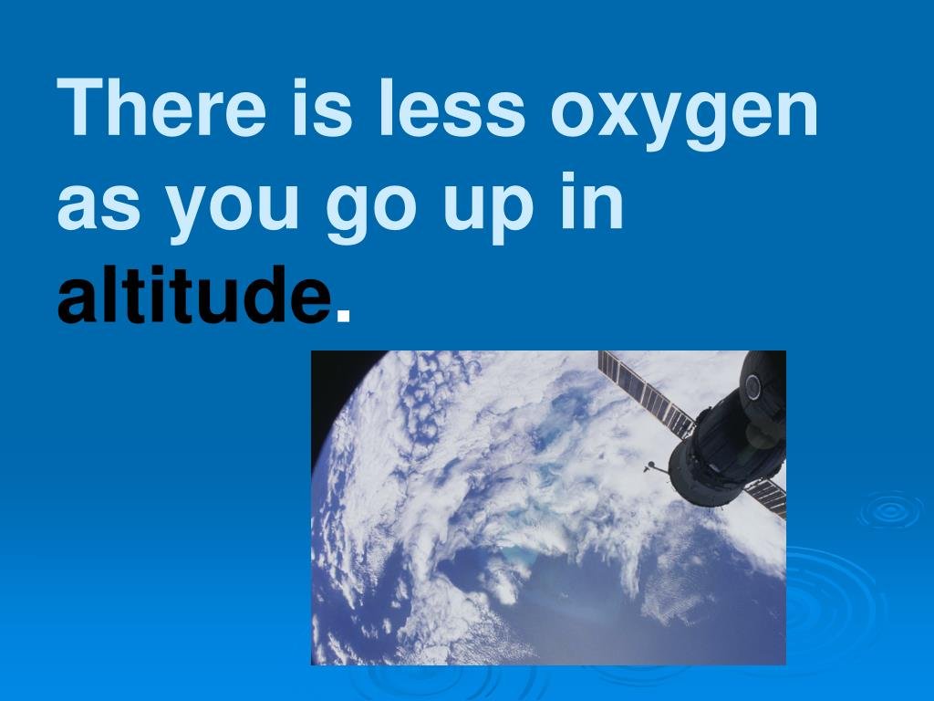 There is less oxygen as you go up in