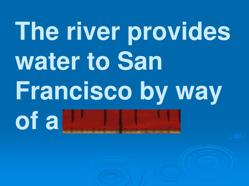 The river provides water to San Francisco by way of a