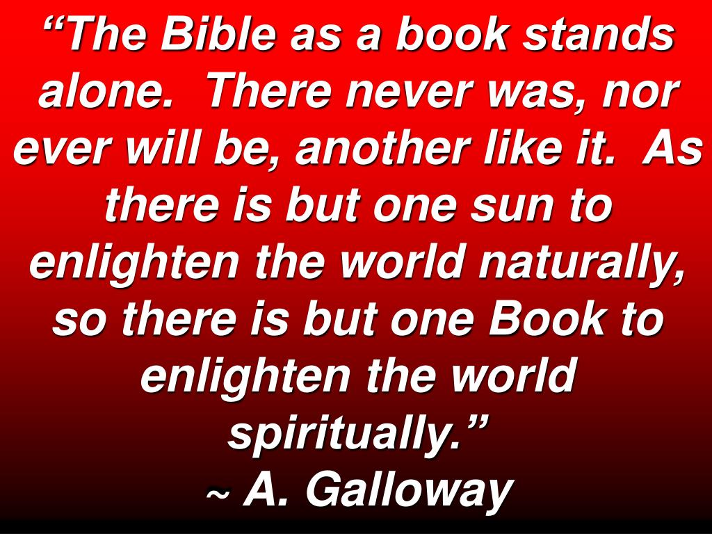 """The Bible as a book stands alone.  There never was, nor ever will be, another like it.  As there is but one sun to enlighten the world naturally, so there is but one Book to enlighten the world spiritually."""