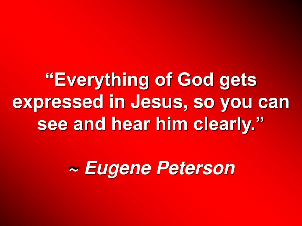 """Everything of God gets expressed in Jesus, so you can see and hear him clearly."""