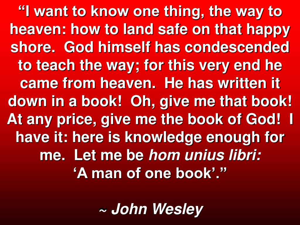 """I want to know one thing, the way to heaven: how to land safe on that happy shore.  God himself has condescended to teach the way; for this very end he came from heaven.  He has written it down in a book!  Oh, give me that book!  At any price, give me the book of God!  I have it: here is knowledge enough for me.  Let me be"