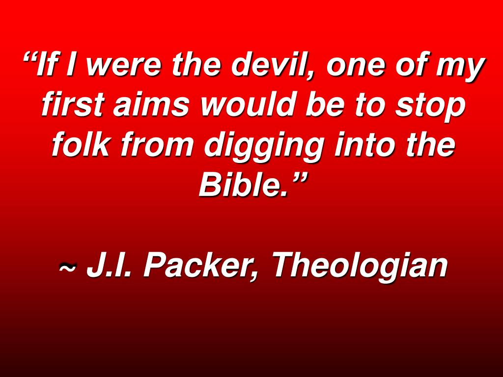 """If I were the devil, one of my first aims would be to stop folk from digging into the Bible."""