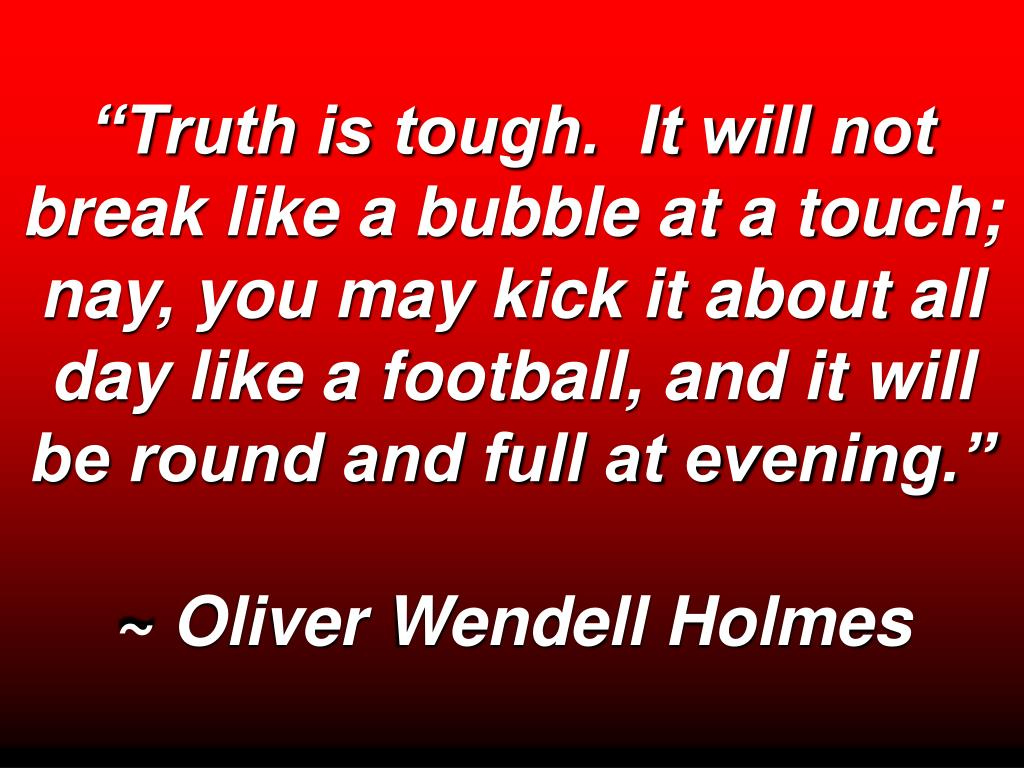 """Truth is tough.  It will not break like a bubble at a touch; nay, you may kick it about all day like a football, and it will be round and full at evening."""