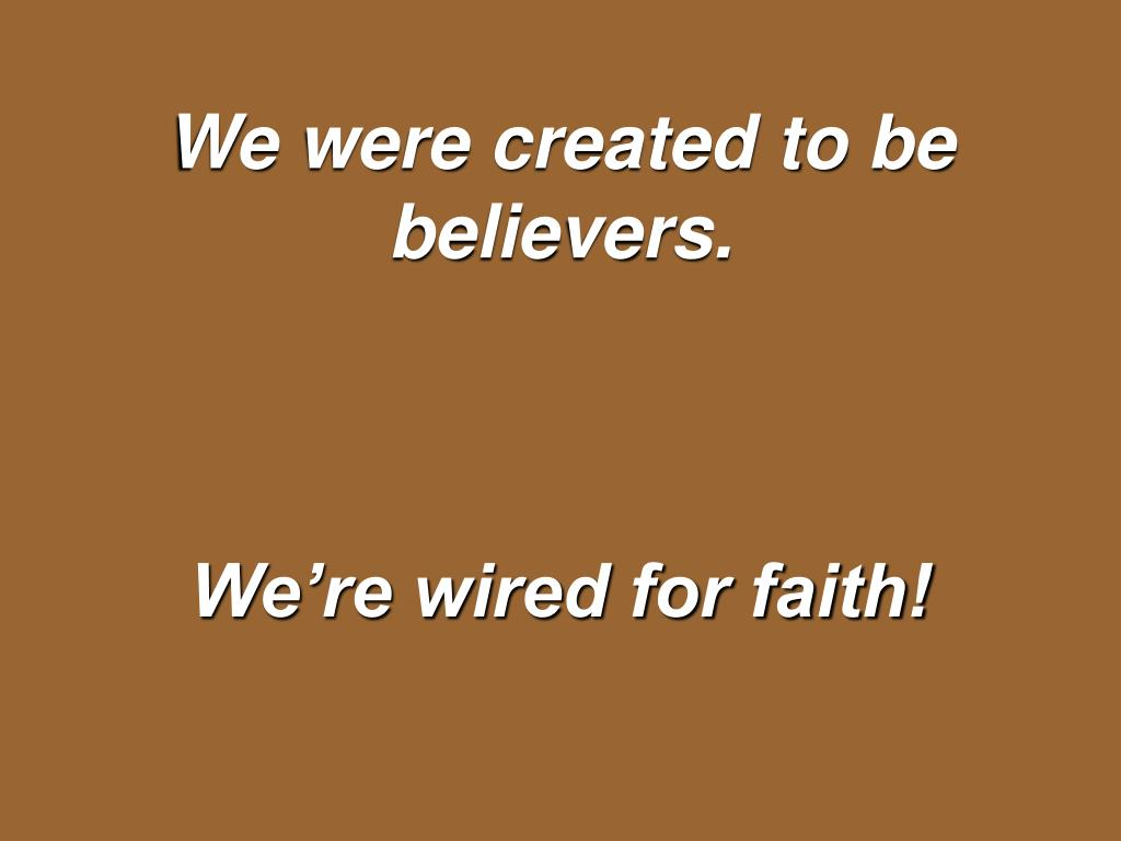 We were created to be believers.