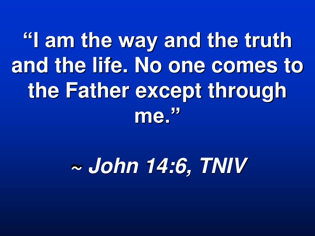 """I am the way and the truth and the life. No one comes to the Father except through me."""
