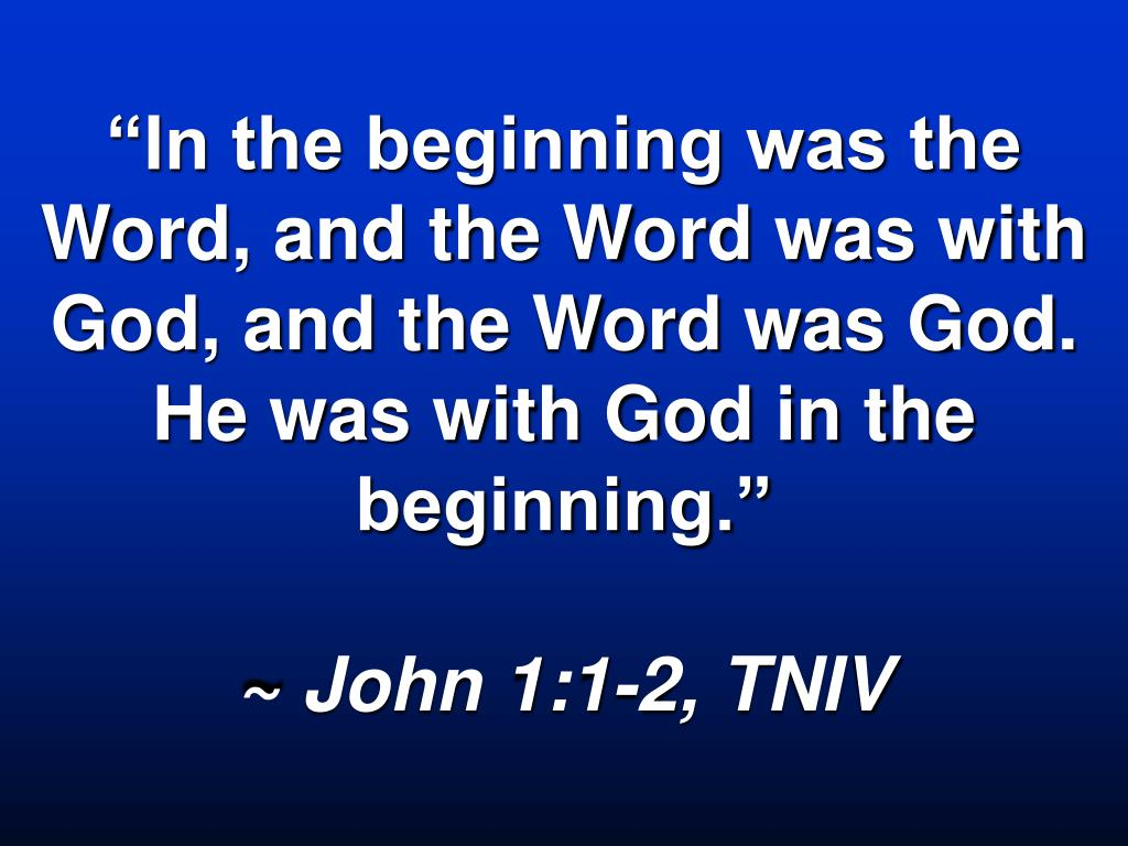 """In the beginning was the Word, and the Word was with God, and the Word was God.  He was with God in the beginning."""