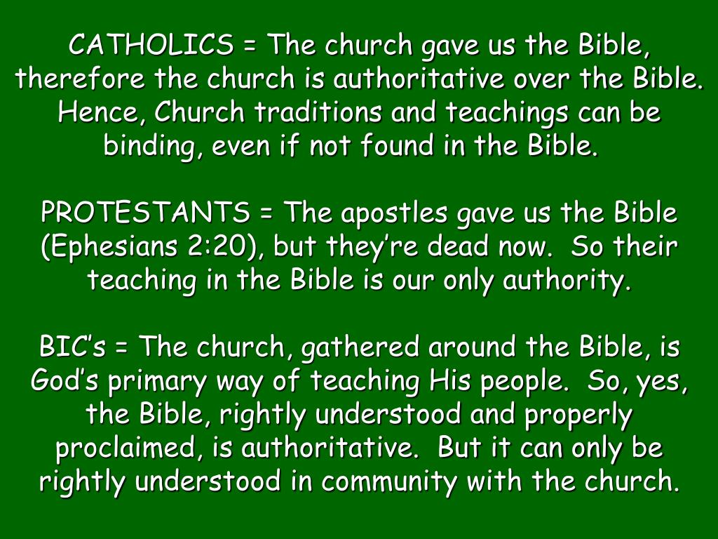 CATHOLICS = The church gave us the Bible, therefore the church is authoritative over the Bible.  Hence, Church traditions and teachings can be binding, even if not found in the Bible.