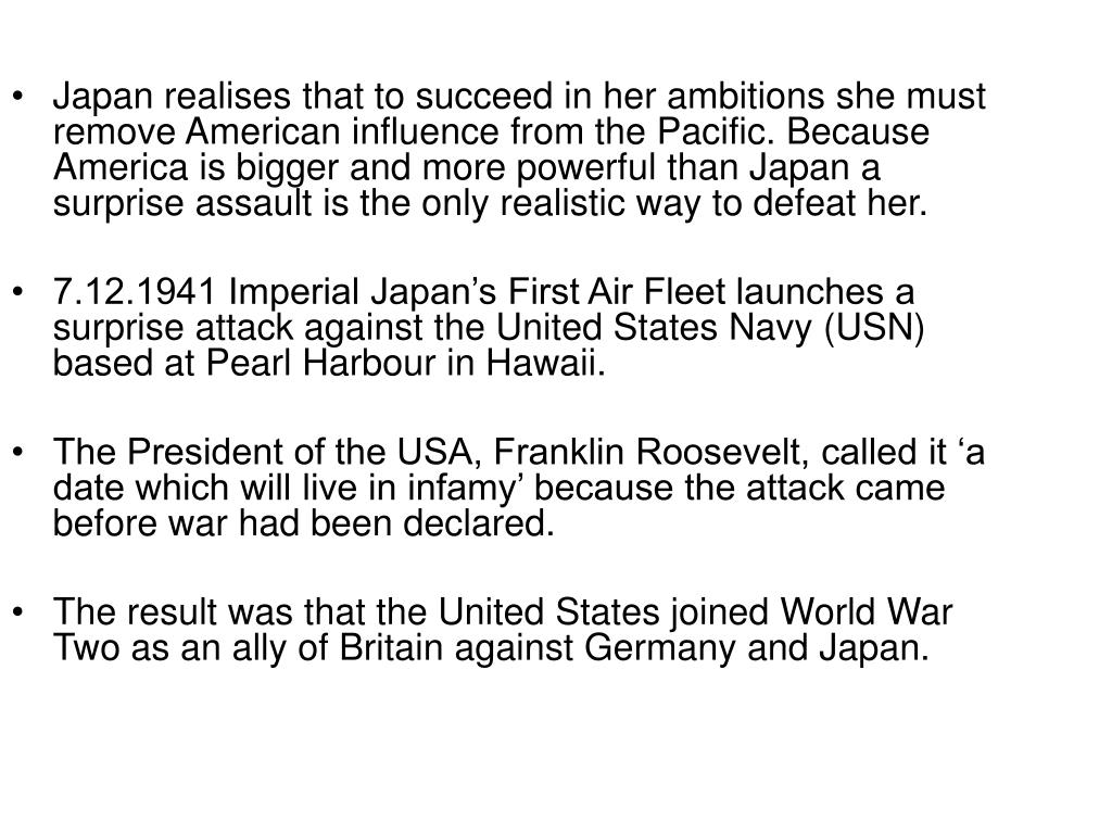 Japan realises that to succeed in her ambitions she must remove American influence from the Pacific. Because America is bigger and more powerful than Japan a surprise assault is the only realistic way to defeat her.