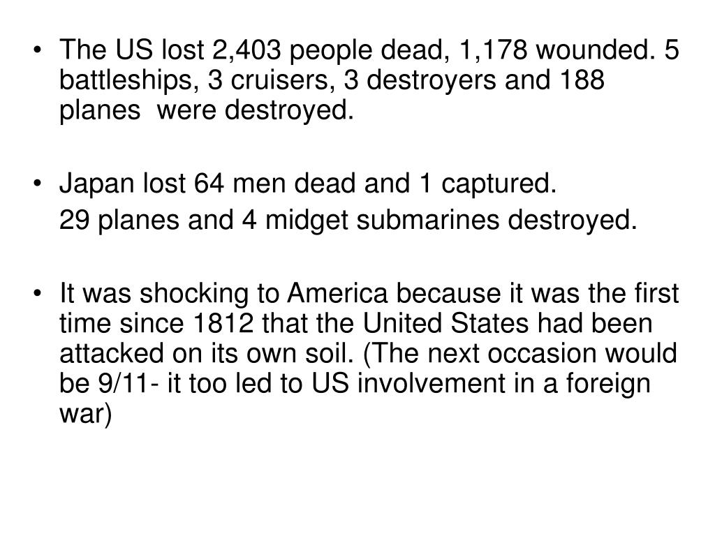 The US lost 2,403 people dead, 1,178 wounded. 5 battleships, 3 cruisers, 3 destroyers and 188 planes  were destroyed.