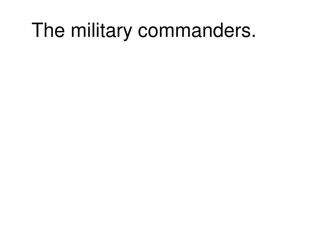 The military commanders.