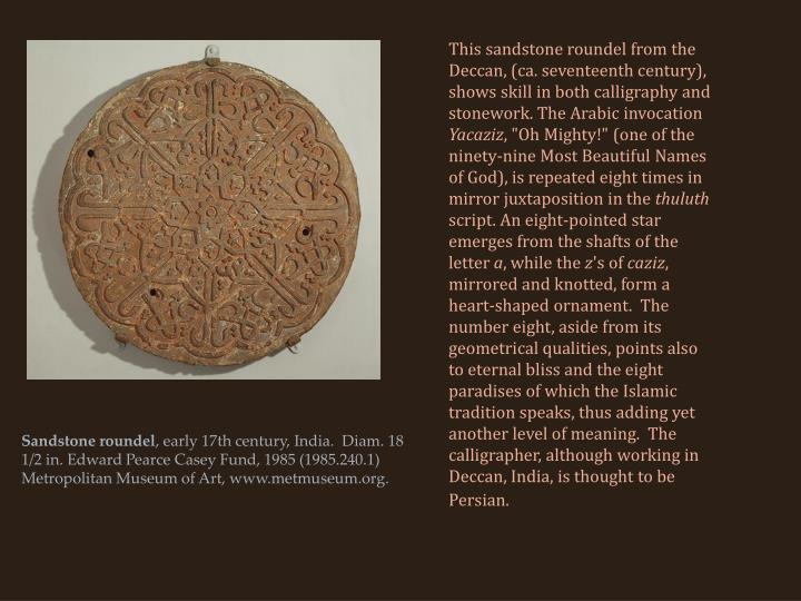 This sandstone roundel from the Deccan, (ca. seventeenth century), shows skill in both calligraphy and stonework. The Arabic invocation
