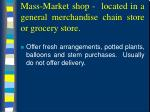 mass market shop located in a general merchandise chain store or grocery store