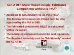 can a der major repair include fabricated components without a pma