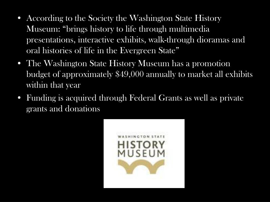 "According to the Society the Washington State History Museum: ""brings history to life through multimedia presentations, interactive exhibits, walk-through dioramas and oral histories of life in the Evergreen State"""