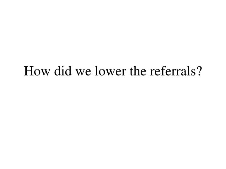 How did we lower the referrals