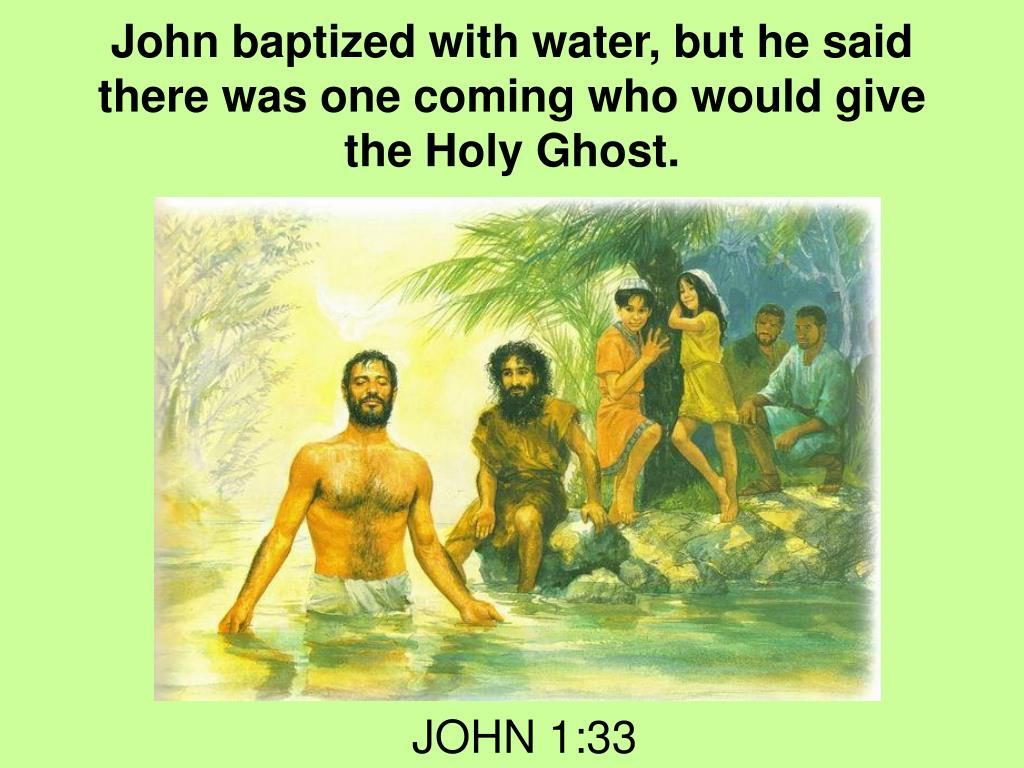 John baptized with water, but he said there was one coming who would give the Holy Ghost.