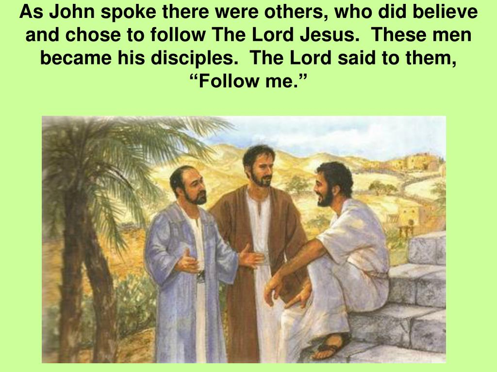 """As John spoke there were others, who did believe and chose to follow The Lord Jesus.  These men became his disciples.  The Lord said to them, """"Follow me."""""""