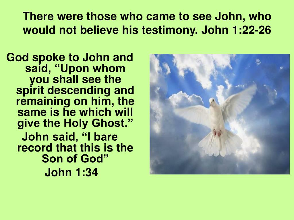 There were those who came to see John, who would not believe his testimony. John 1:22-26