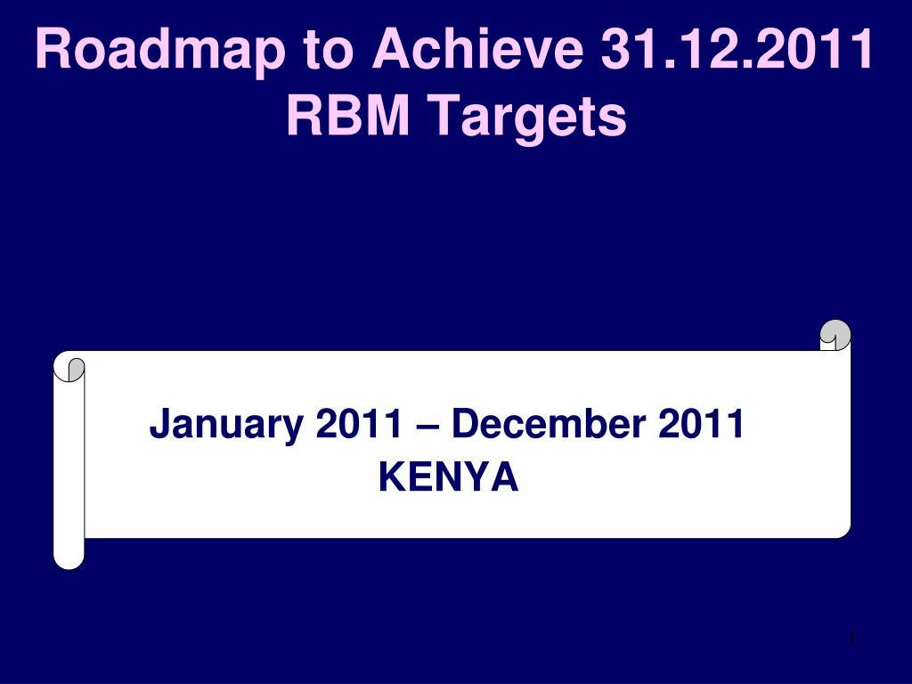roadmap to achieve 31 12 2011 rbm targets l.