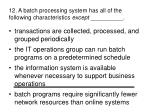 12 a batch processing system has all of the following characteristics except